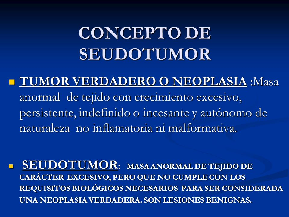 CONCEPTO DE SEUDOTUMOR TUMOR VERDADERO O NEOPLASIA :Masa anormal de tejido con crecimiento excesivo, persistente, indefinido o incesante y autónomo de