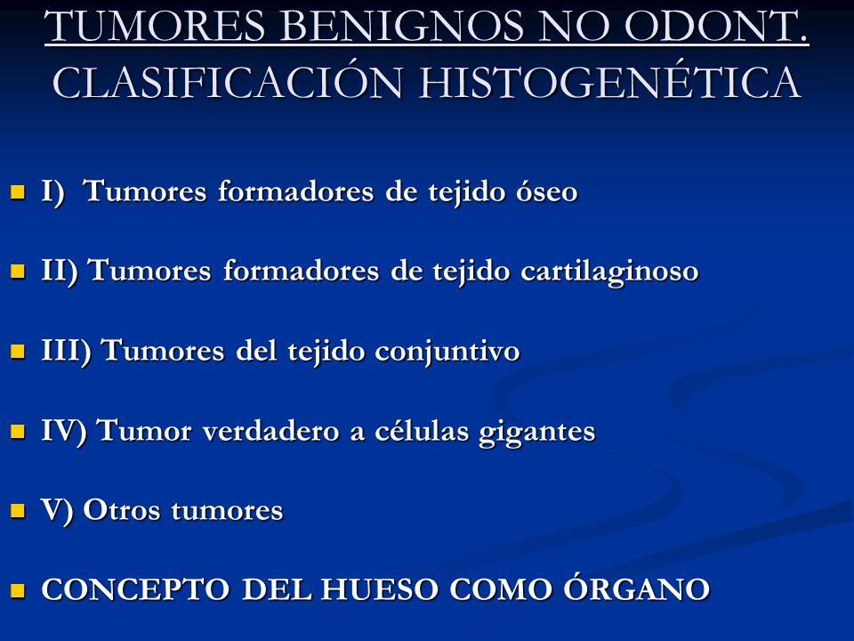 TUMORES BENIGNOS NO ODONT. CLASIFICACIÓN HISTOGENÉTICA I) Tumores formadores de tejido óseo I) Tumores formadores de tejido óseo II) Tumores formadore