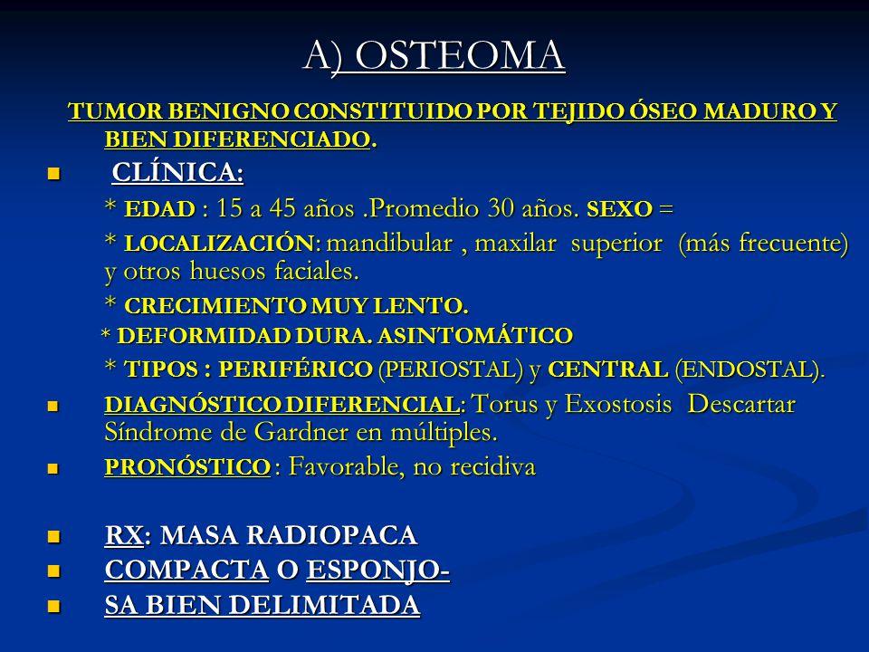 A) OSTEOMA TUMOR BENIGNO CONSTITUIDO POR TEJIDO ÓSEO MADURO Y BIEN DIFERENCIADO. TUMOR BENIGNO CONSTITUIDO POR TEJIDO ÓSEO MADURO Y BIEN DIFERENCIADO.