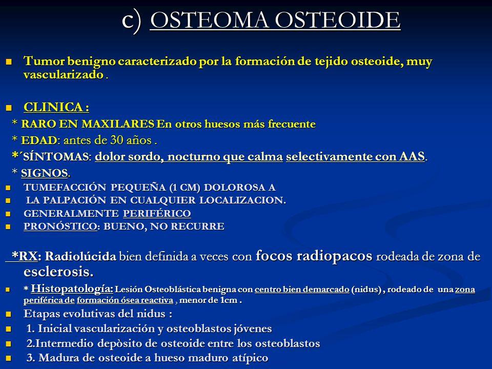 c) OSTEOMA OSTEOIDE c) OSTEOMA OSTEOIDE Tumor benigno caracterizado por la formación de tejido osteoide, muy vascularizado. Tumor benigno caracterizad
