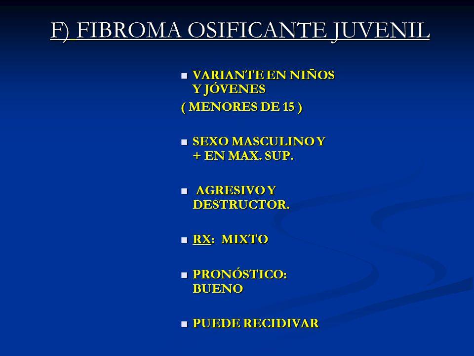 F) FIBROMA OSIFICANTE JUVENIL VARIANTE EN NIÑOS Y JÓVENES VARIANTE EN NIÑOS Y JÓVENES ( MENORES DE 15 ) SEXO MASCULINO Y + EN MAX. SUP. SEXO MASCULINO