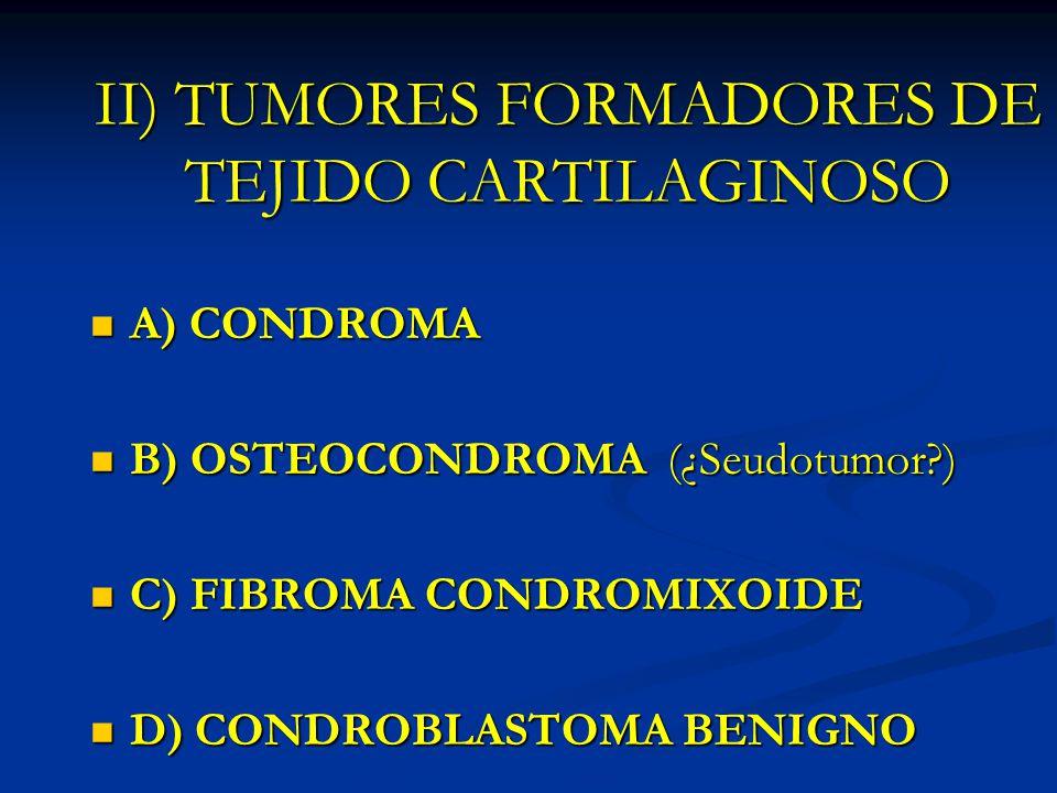 II) TUMORES FORMADORES DE TEJIDO CARTILAGINOSO A) CONDROMA A) CONDROMA B) OSTEOCONDROMA (¿Seudotumor?) B) OSTEOCONDROMA (¿Seudotumor?) C) FIBROMA COND