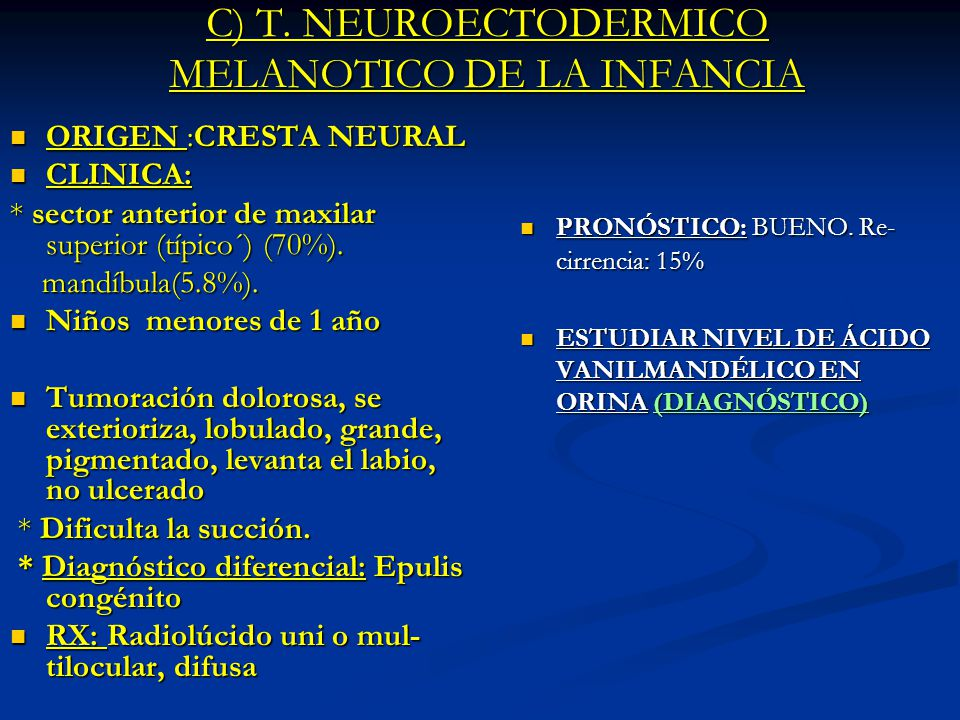 C) T. NEUROECTODERMICO MELANOTICO DE LA INFANCIA ORIGEN :CRESTA NEURAL ORIGEN :CRESTA NEURAL CLINICA: CLINICA: * sector anterior de maxilar superior (