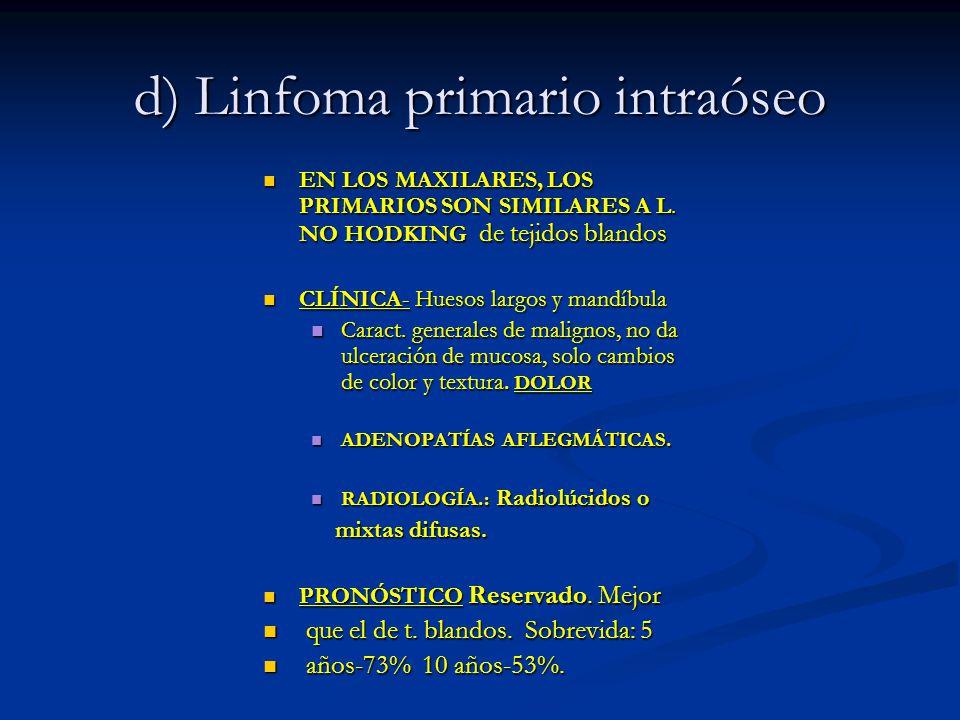 d) Linfoma primario intraóseo EN LOS MAXILARES, LOS PRIMARIOS SON SIMILARES A L. NO HODKING de tejidos blandos EN LOS MAXILARES, LOS PRIMARIOS SON SIM