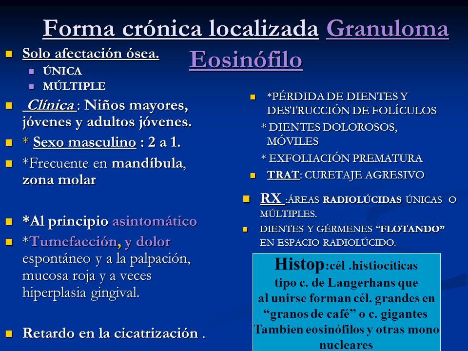 Forma crónica localizada Granuloma Eosinófilo Solo afectación ósea. Solo afectación ósea. ÚNICA ÚNICA MÚLTIPLE MÚLTIPLE Clínica : Niños mayores, jóven
