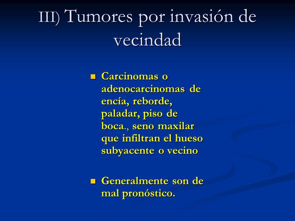 III) Tumores por invasión de vecindad Carcinomas o adenocarcinomas de encía, reborde, paladar, piso de boca., seno maxilar que infiltran el hueso suby