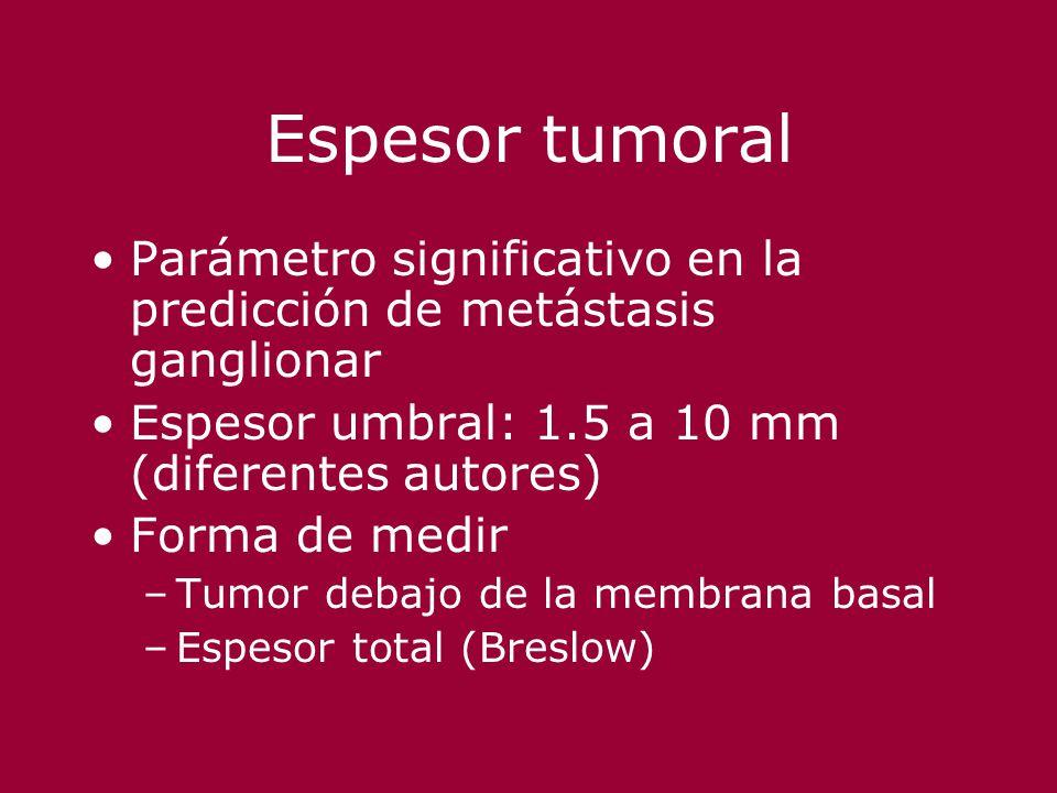 Espesor tumoral Parámetro significativo en la predicción de metástasis ganglionar Espesor umbral: 1.5 a 10 mm (diferentes autores) Forma de medir –Tum