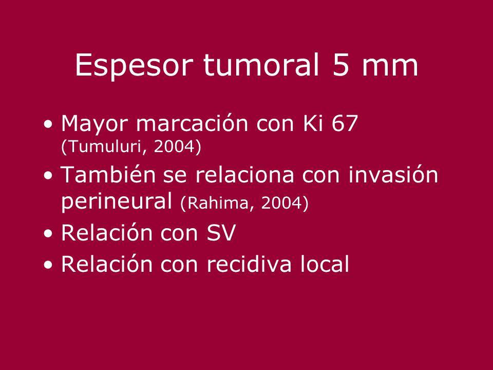 Espesor tumoral 5 mm Mayor marcación con Ki 67 (Tumuluri, 2004) También se relaciona con invasión perineural (Rahima, 2004) Relación con SV Relación c