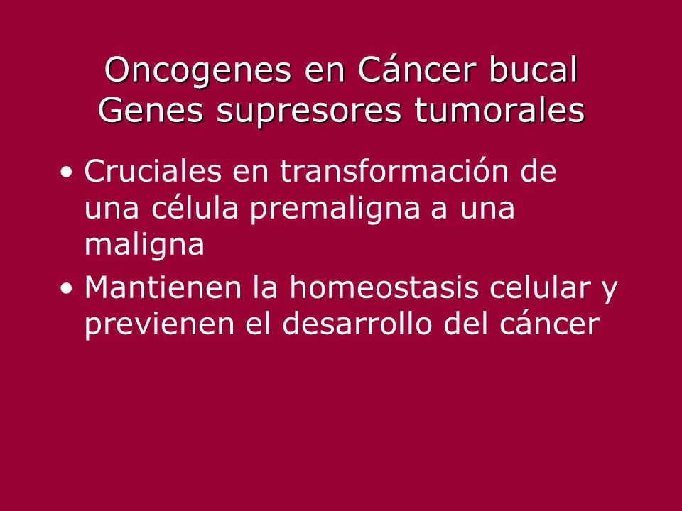Oncogenes en Cáncer bucal Genes supresores tumorales Cruciales en transformación de una célula premaligna a una maligna Mantienen la homeostasis celul