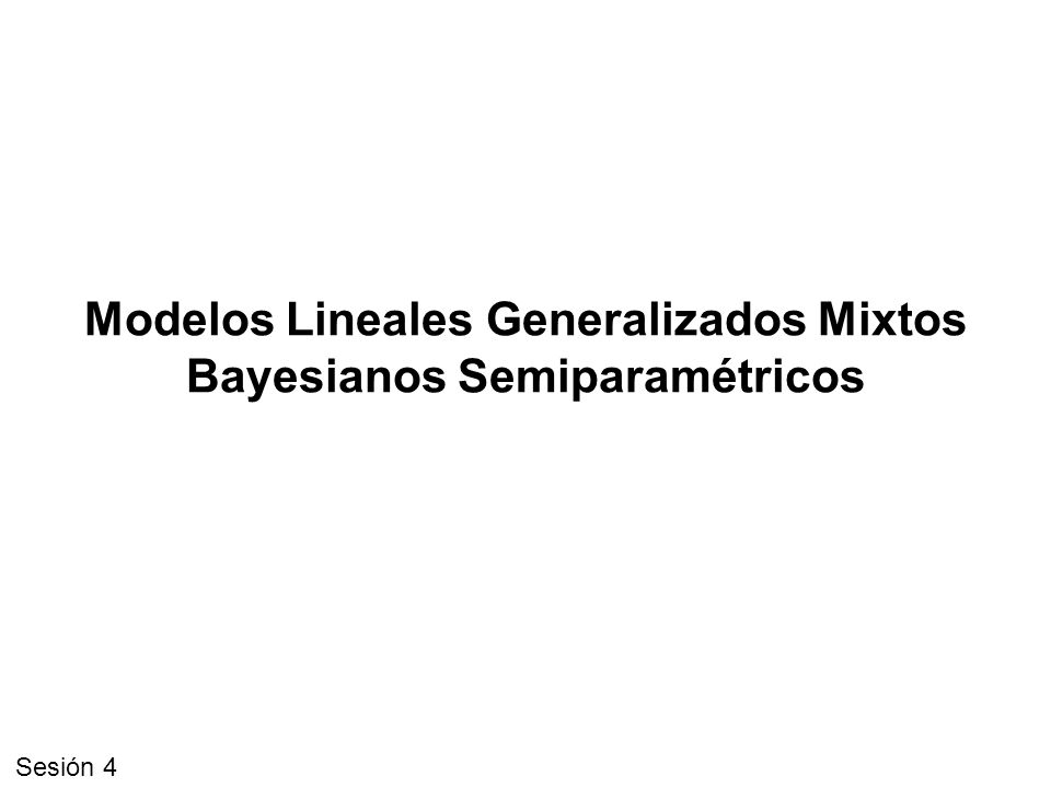 Modelos Lineales Generalizados Mixtos Bayesianos Semiparamétricos Sesión 4