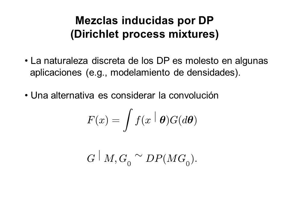 Mezclas inducidas por DP (Dirichlet process mixtures) La naturaleza discreta de los DP es molesto en algunas aplicaciones (e.g., modelamiento de densi