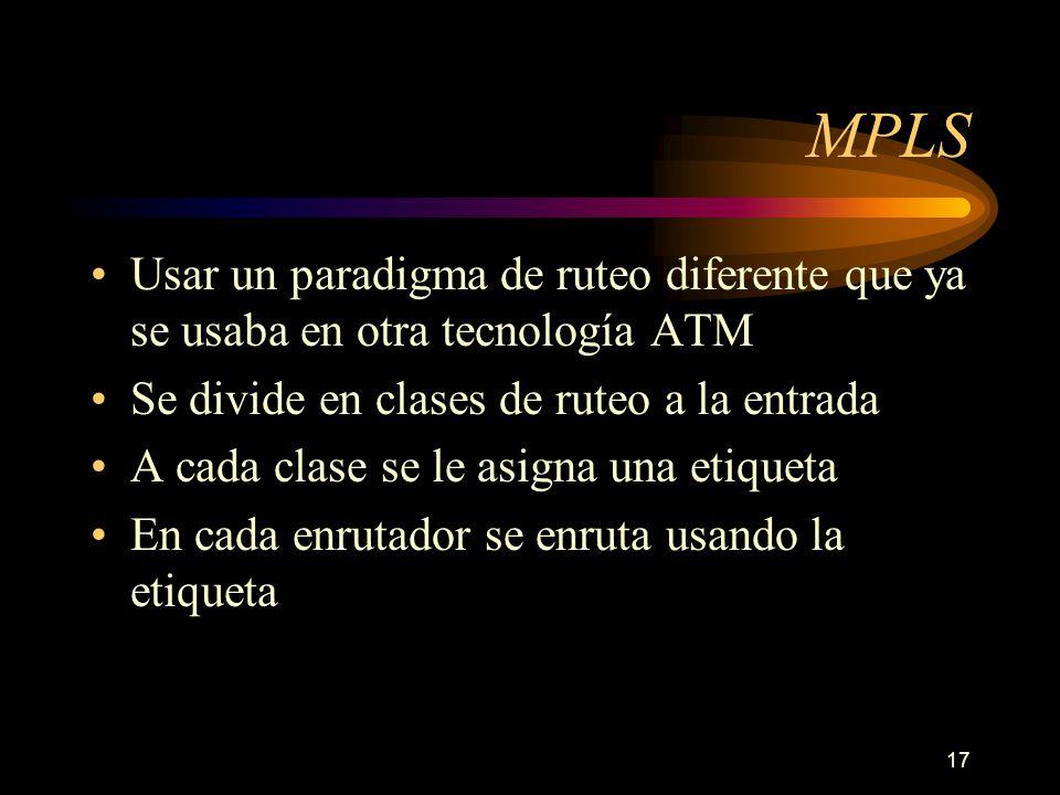 17 MPLS Usar un paradigma de ruteo diferente que ya se usaba en otra tecnología ATM Se divide en clases de ruteo a la entrada A cada clase se le asign
