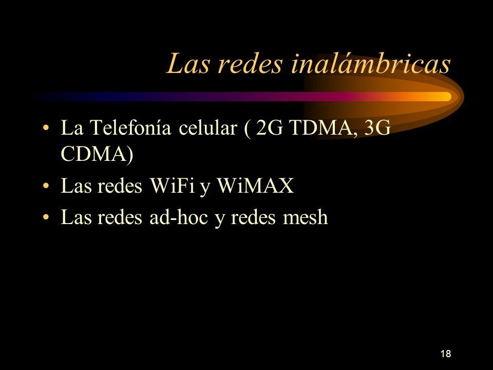18 Las redes inalámbricas La Telefonía celular ( 2G TDMA, 3G CDMA) Las redes WiFi y WiMAX Las redes ad-hoc y redes mesh