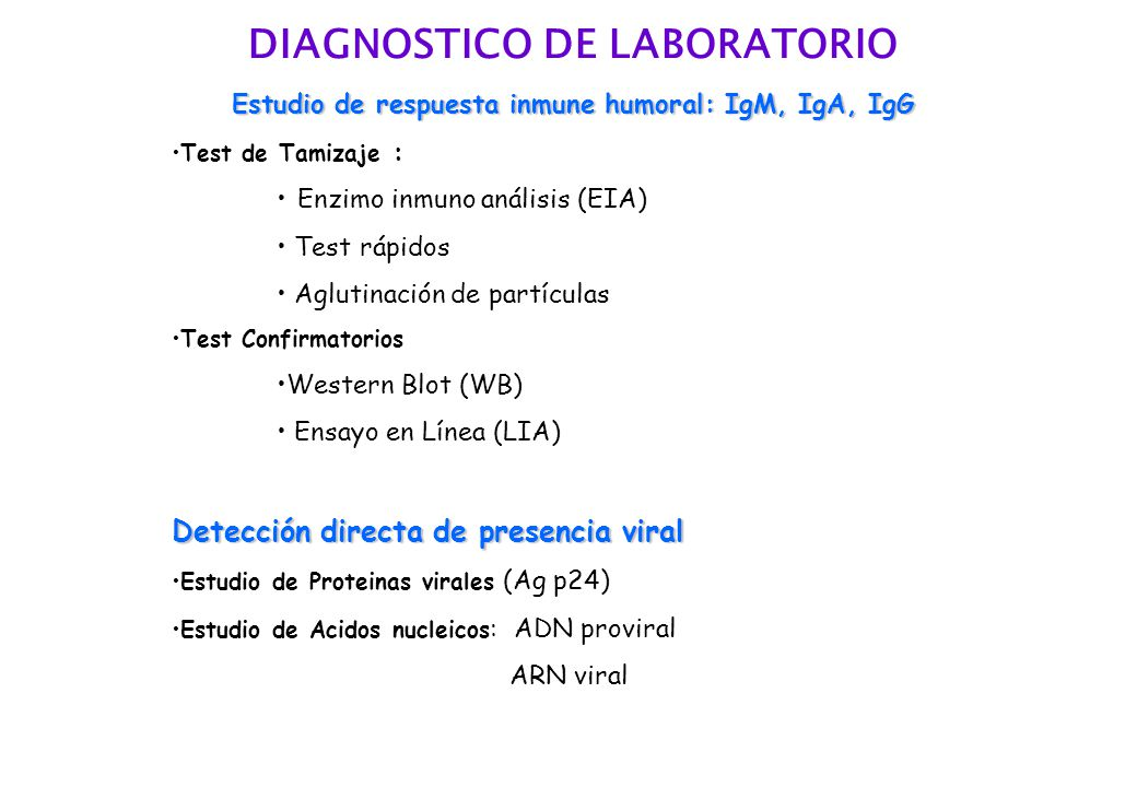 DIAGNOSTICO DE LABORATORIO Estudio de respuesta inmune humoral: IgM, IgA, IgG Test de Tamizaje : Enzimo inmuno análisis (EIA) Test rápidos Aglutinación de partículas Test Confirmatorios Western Blot (WB) Ensayo en Línea (LIA) Detección directa de presencia viral Estudio de Proteinas virales (Ag p24) Estudio de Acidos nucleicos : ADN proviral ARN viral