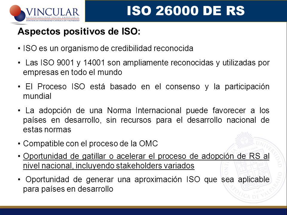 ISO 26000 DE RS Aspectos positivos de ISO: ISO es un organismo de credibilidad reconocida Las ISO 9001 y 14001 son ampliamente reconocidas y utilizadas por empresas en todo el mundo El Proceso ISO está basado en el consenso y la participación mundial La adopción de una Norma Internacional puede favorecer a los países en desarrollo, sin recursos para el desarrollo nacional de estas normas Compatible con el proceso de la OMC Oportunidad de gatillar o acelerar el proceso de adopción de RS al nivel nacional, incluyendo stakeholders variados Oportunidad de generar una aproximación ISO que sea aplicable para países en desarrollo