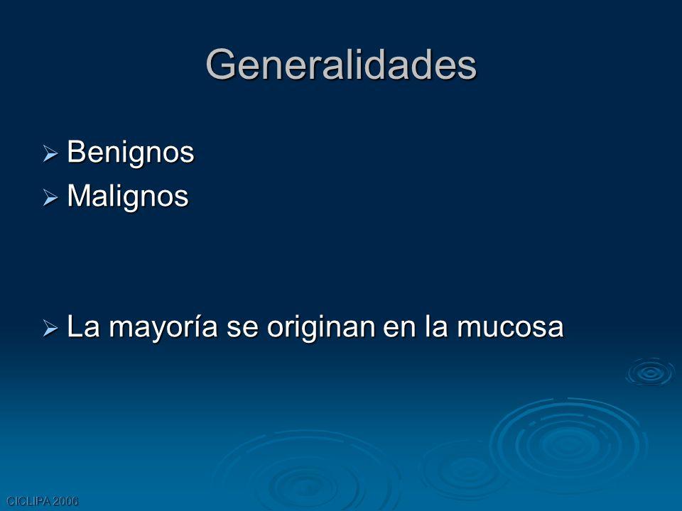 CICLIPA 2006 Generalidades Benignos Benignos Malignos Malignos La mayoría se originan en la mucosa La mayoría se originan en la mucosa
