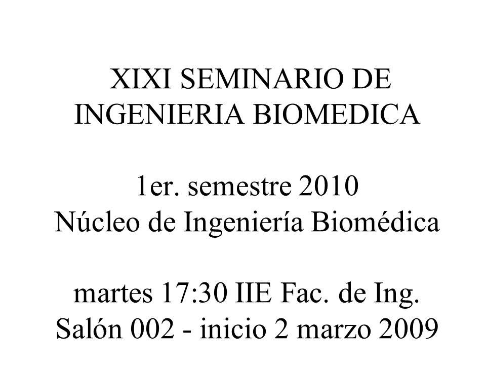 XIXI SEMINARIO DE INGENIERIA BIOMEDICA 1er. semestre 2010 Núcleo de Ingeniería Biomédica martes 17:30 IIE Fac. de Ing. Salón 002 - inicio 2 marzo 2009