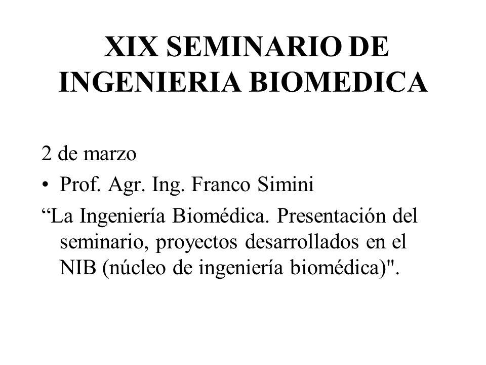 XIX SEMINARIO DE INGENIERIA BIOMEDICA 2 de marzo Prof. Agr. Ing. Franco Simini La Ingeniería Biomédica. Presentación del seminario, proyectos desarrol