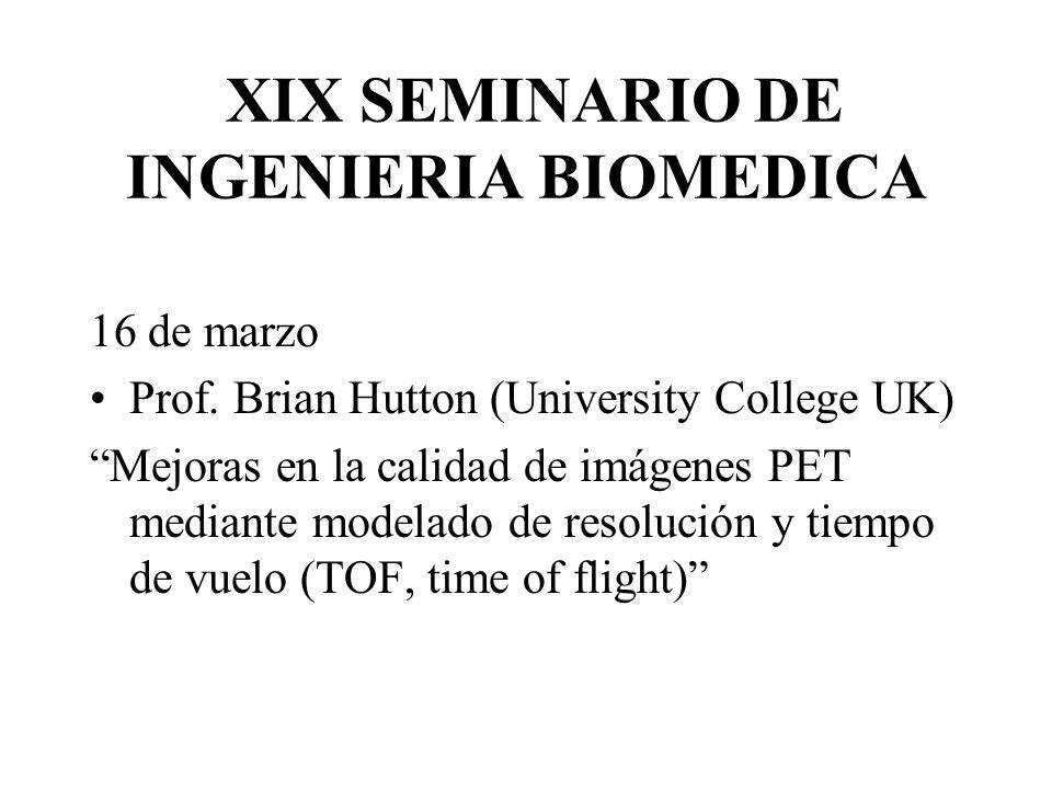 XIX SEMINARIO DE INGENIERIA BIOMEDICA 16 de marzo Prof. Brian Hutton (University College UK) Mejoras en la calidad de imágenes PET mediante modelado d