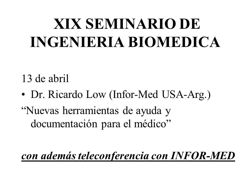 XIX SEMINARIO DE INGENIERIA BIOMEDICA 13 de abril Dr. Ricardo Low (Infor-Med USA-Arg.) Nuevas herramientas de ayuda y documentación para el médico con