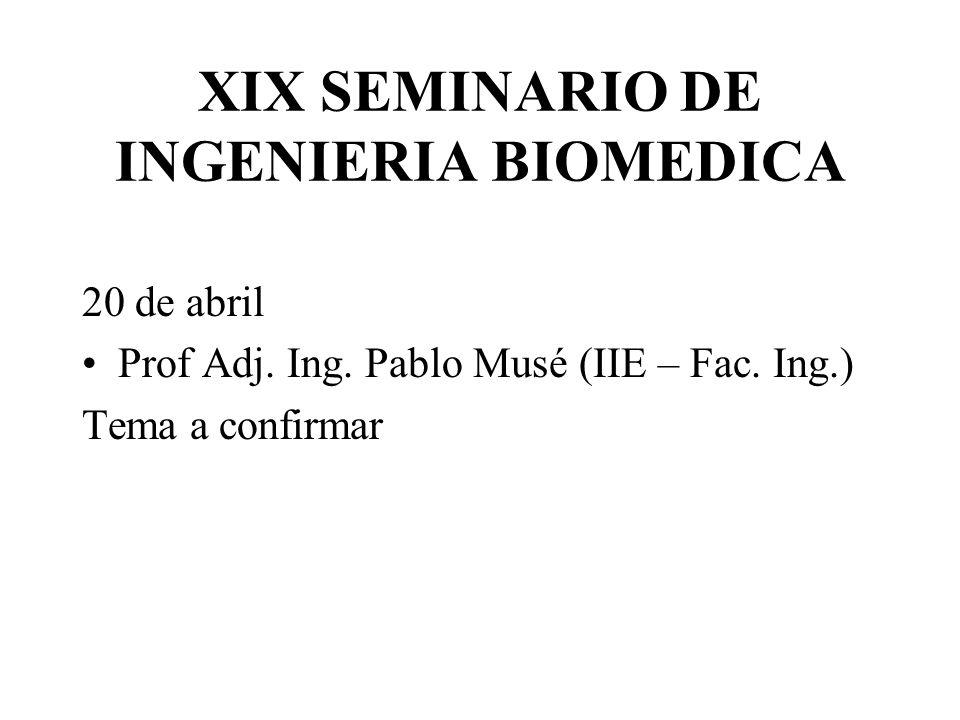 XIX SEMINARIO DE INGENIERIA BIOMEDICA 20 de abril Prof Adj. Ing. Pablo Musé (IIE – Fac. Ing.) Tema a confirmar