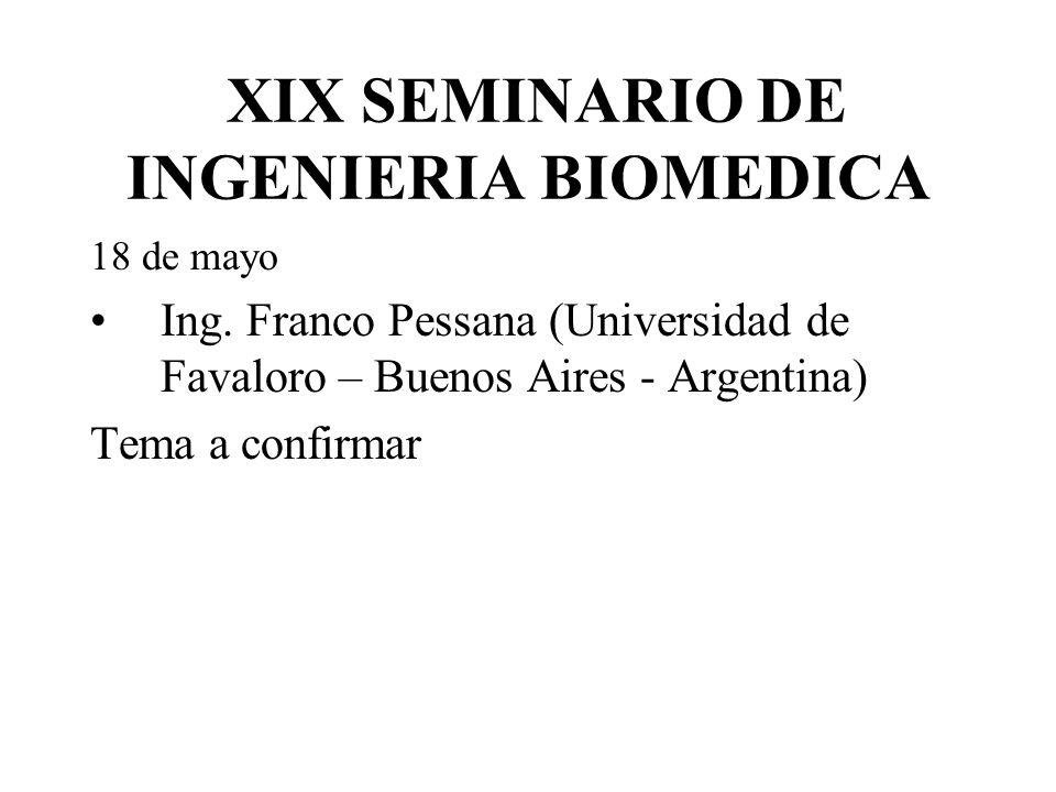 XIX SEMINARIO DE INGENIERIA BIOMEDICA 18 de mayo Ing. Franco Pessana (Universidad de Favaloro – Buenos Aires - Argentina) Tema a confirmar