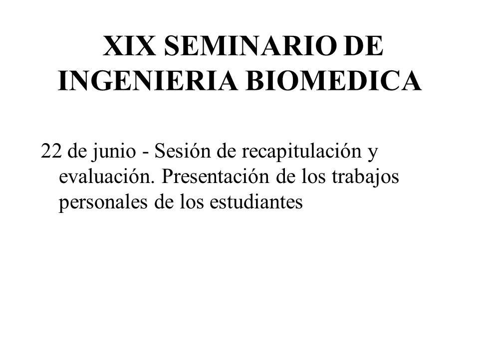 XIX SEMINARIO DE INGENIERIA BIOMEDICA 22 de junio - Sesión de recapitulación y evaluación. Presentación de los trabajos personales de los estudiantes