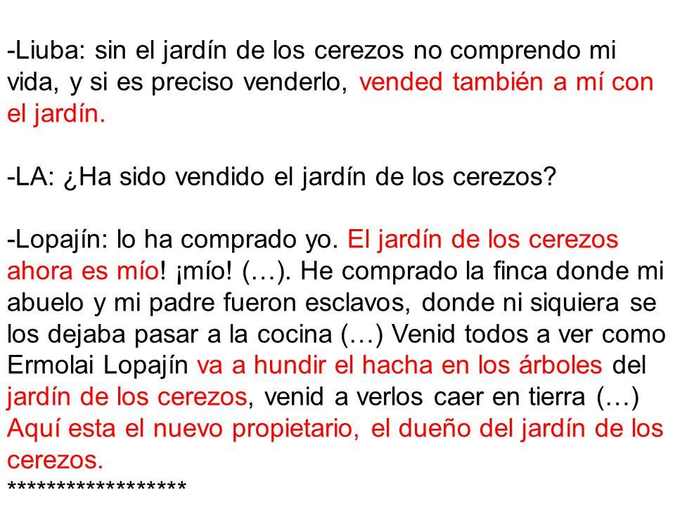 -Liuba: sin el jardín de los cerezos no comprendo mi vida, y si es preciso venderlo, vended también a mí con el jardín.