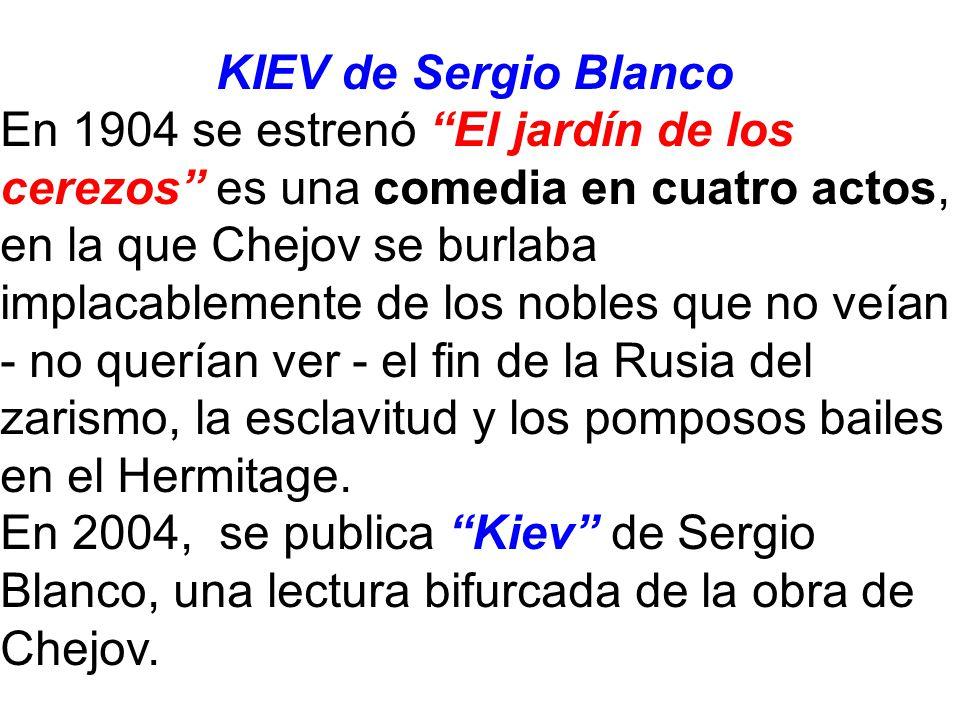 KIEV de Sergio Blanco En 1904 se estrenó El jardín de los cerezos es una comedia en cuatro actos, en la que Chejov se burlaba implacablemente de los nobles que no veían - no querían ver - el fin de la Rusia del zarismo, la esclavitud y los pomposos bailes en el Hermitage.