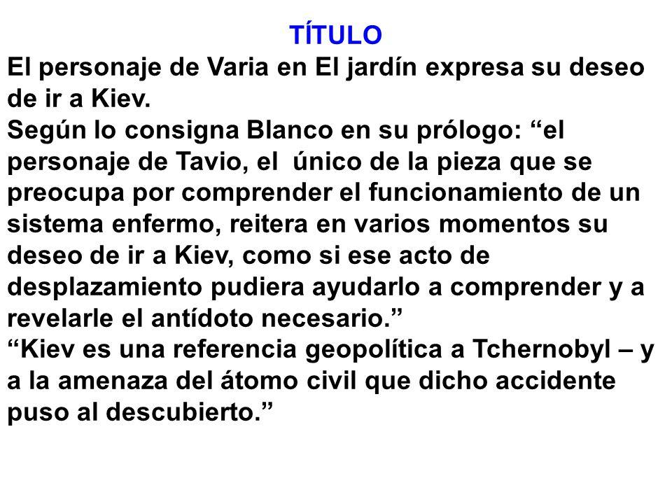 TÍTULO El personaje de Varia en El jardín expresa su deseo de ir a Kiev. Según lo consigna Blanco en su prólogo: el personaje de Tavio, el único de la