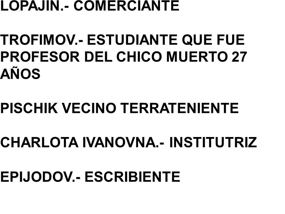 LOPAJIN.- COMERCIANTE TROFIMOV.- ESTUDIANTE QUE FUE PROFESOR DEL CHICO MUERTO 27 AÑOS PISCHIK VECINO TERRATENIENTE CHARLOTA IVANOVNA.- INSTITUTRIZ EPIJODOV.- ESCRIBIENTE