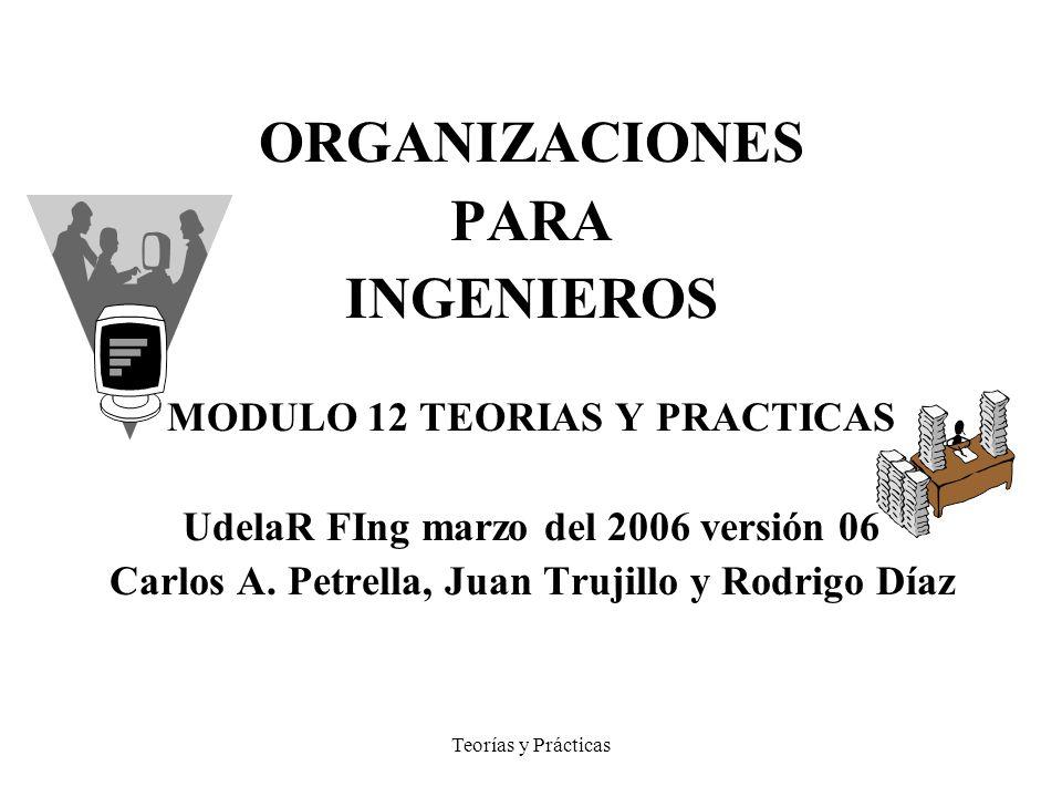 Teorías y Prácticas ORGANIZACIONES PARA INGENIEROS MODULO 12 TEORIAS Y PRACTICAS UdelaR FIng marzo del 2006 versión 06 Carlos A. Petrella, Juan Trujil