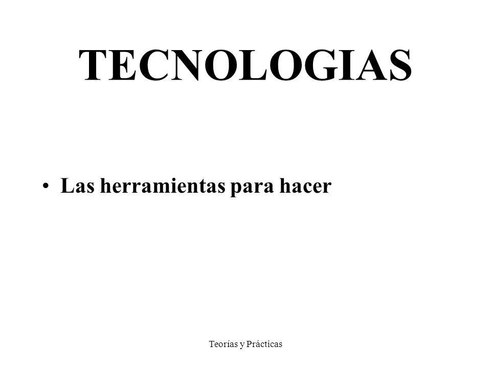 Teorías y Prácticas TECNOLOGIAS Las herramientas para hacer