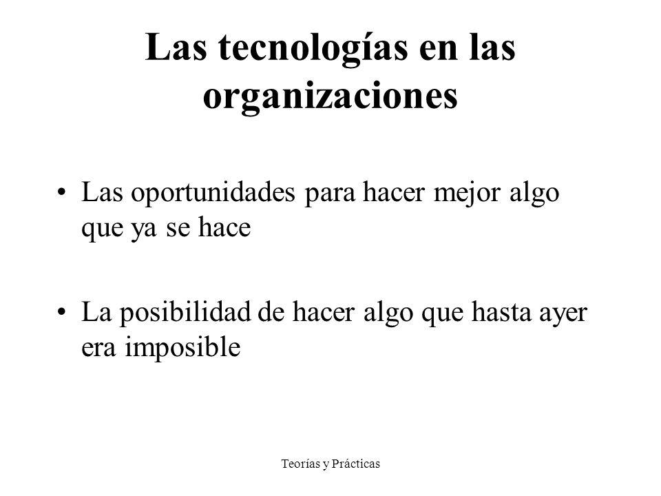 Teorías y Prácticas Las tecnologías en las organizaciones Las oportunidades para hacer mejor algo que ya se hace La posibilidad de hacer algo que hasta ayer era imposible