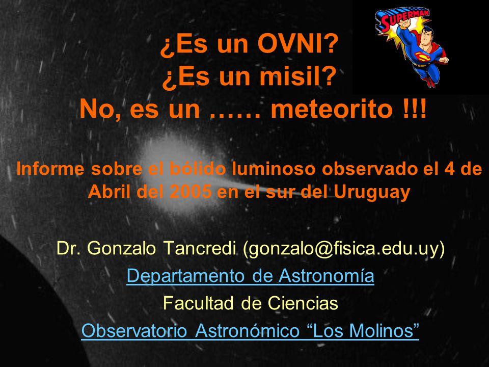 ¿Es un OVNI? ¿Es un misil? No, es un …… meteorito !!! Informe sobre el bólido luminoso observado el 4 de Abril del 2005 en el sur del Uruguay Dr. Gonz