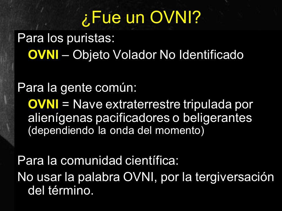 ¿Fue un OVNI? Para los puristas: OVNI – Objeto Volador No Identificado Para la gente común: OVNI = Nave extraterrestre tripulada por alienígenas pacif