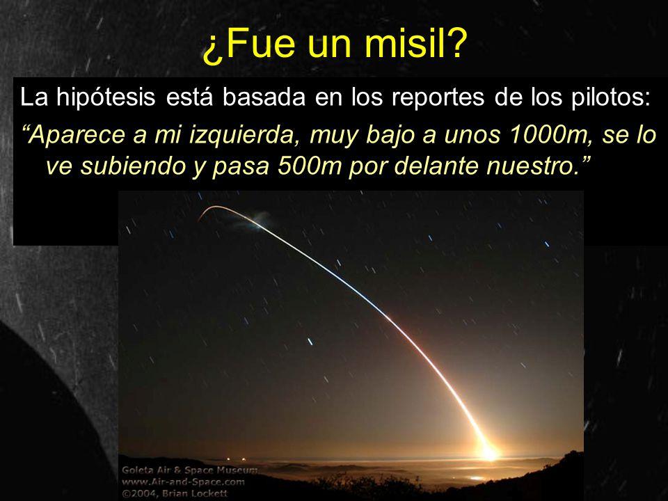 ¿Fue un misil? La hipótesis está basada en los reportes de los pilotos: Aparece a mi izquierda, muy bajo a unos 1000m, se lo ve subiendo y pasa 500m p