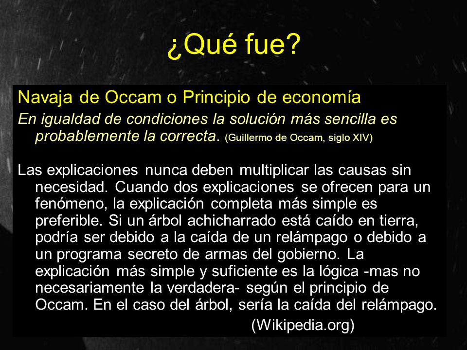 ¿Qué fue? Navaja de Occam o Principio de economía En igualdad de condiciones la solución más sencilla es probablemente la correcta. (Guillermo de Occa