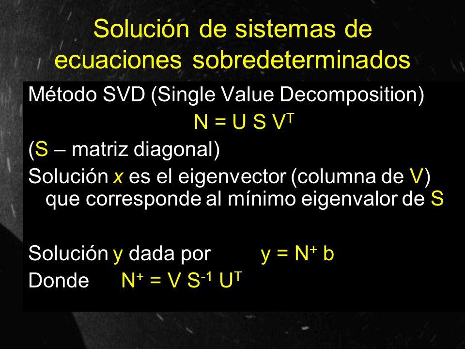 Solución de sistemas de ecuaciones sobredeterminados Método SVD (Single Value Decomposition) N = U S V T (S – matriz diagonal) Solución x es el eigenv