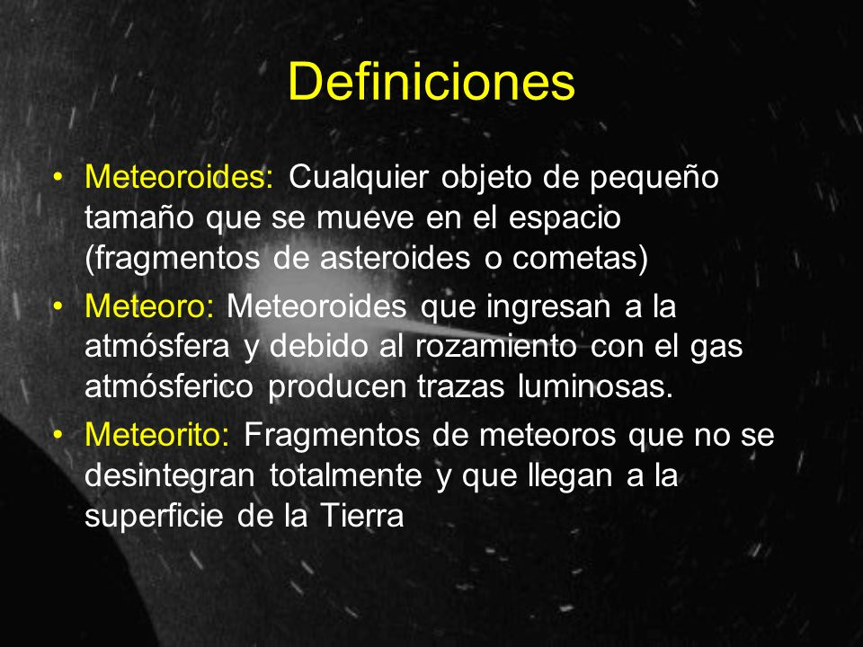 Definiciones Meteoroides: Cualquier objeto de pequeño tamaño que se mueve en el espacio (fragmentos de asteroides o cometas) Meteoro: Meteoroides que