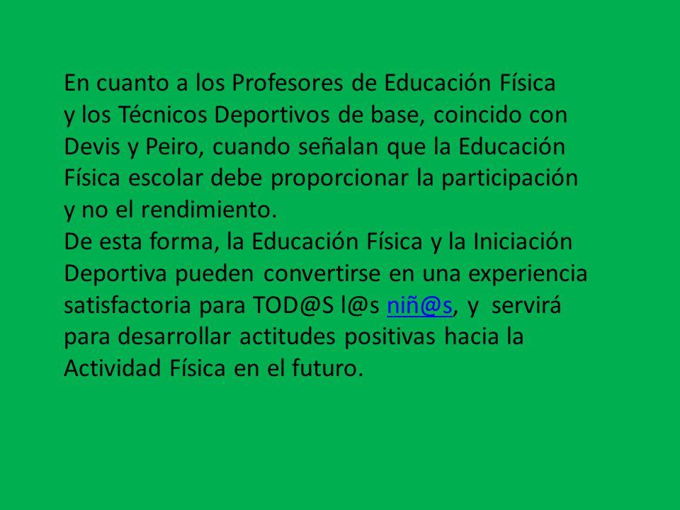 En cuanto a los Profesores de Educación Física y los Técnicos Deportivos de base, coincido con Devis y Peiro, cuando señalan que la Educación Física escolar debe proporcionar la participación y no el rendimiento.