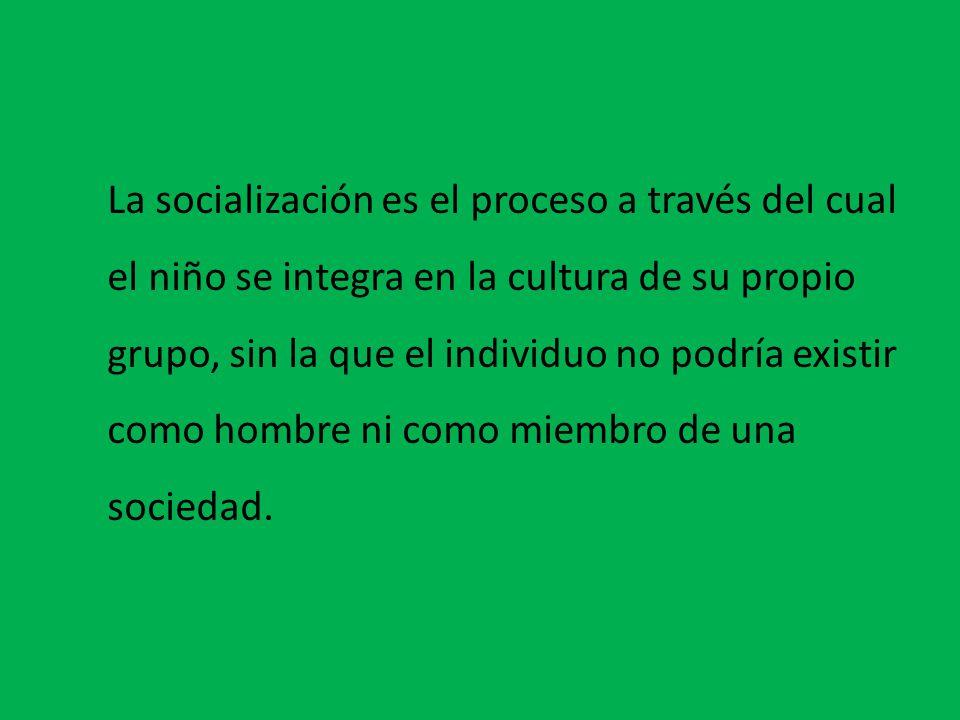 La socialización es el proceso a través del cual el niño se integra en la cultura de su propio grupo, sin la que el individuo no podría existir como hombre ni como miembro de una sociedad.