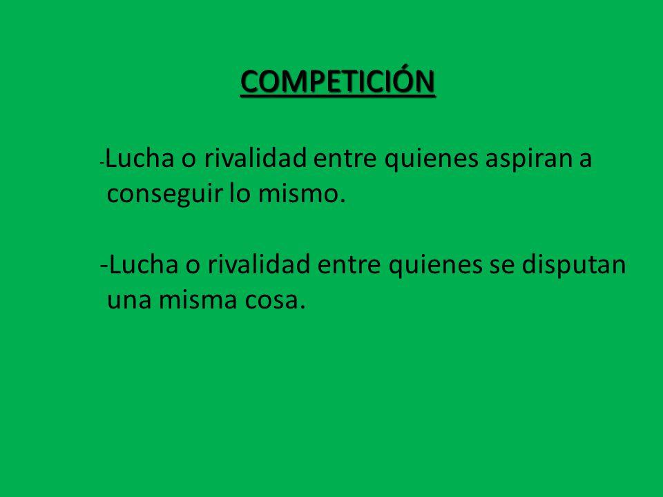 COMPETICIÓN COMPETICIÓN - Lucha o rivalidad entre quienes aspiran a conseguir lo mismo.