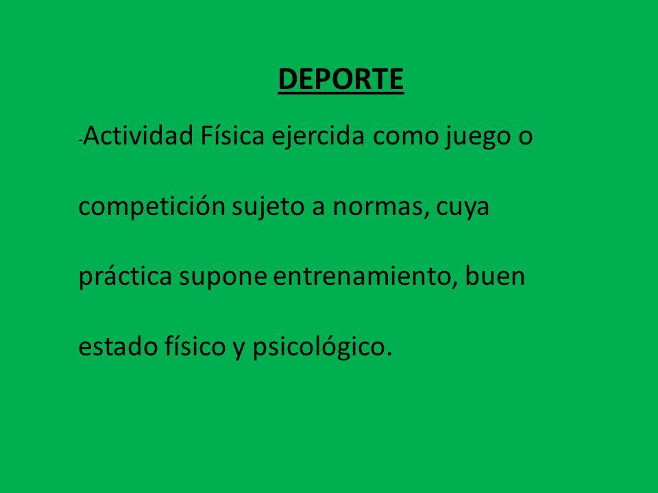 DEPORTE - Actividad Física ejercida como juego o competición sujeto a normas, cuya práctica supone entrenamiento, buen estado físico y psicológico.