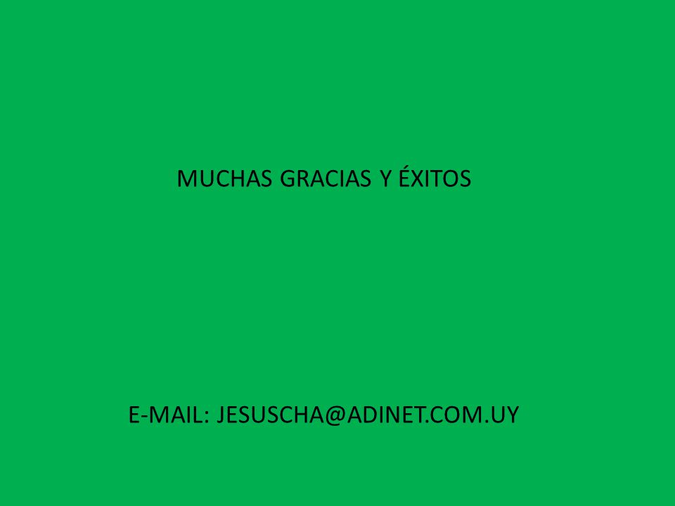 MUCHAS GRACIAS Y ÉXITOS E-MAIL: JESUSCHA@ADINET.COM.UY