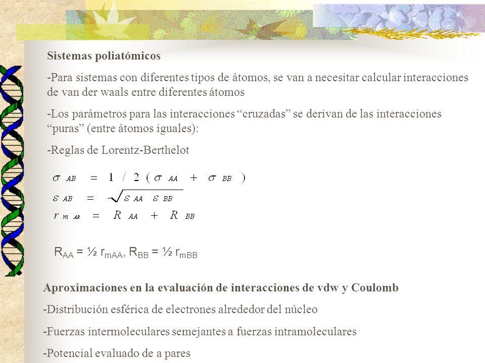 Sistemas poliatómicos -Para sistemas con diferentes tipos de átomos, se van a necesitar calcular interacciones de van der waals entre diferentes átomos -Los parámetros para las interacciones cruzadas se derivan de las interacciones puras (entre átomos iguales): -Reglas de Lorentz-Berthelot R AA = ½ r mAA, R BB = ½ r mBB Aproximaciones en la evaluación de interacciones de vdw y Coulomb -Distribución esférica de electrones alrededor del núcleo -Fuerzas intermoleculares semejantes a fuerzas intramoleculares -Potencial evaluado de a pares