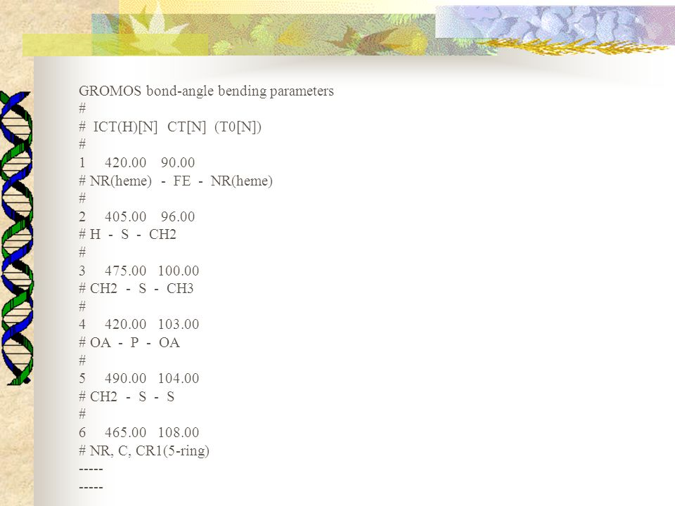 GROMOS bond-angle bending parameters # # ICT(H)[N] CT[N] (T0[N]) # 1 420.00 90.00 # NR(heme) - FE - NR(heme) # 2 405.00 96.00 # H - S - CH2 # 3 475.00
