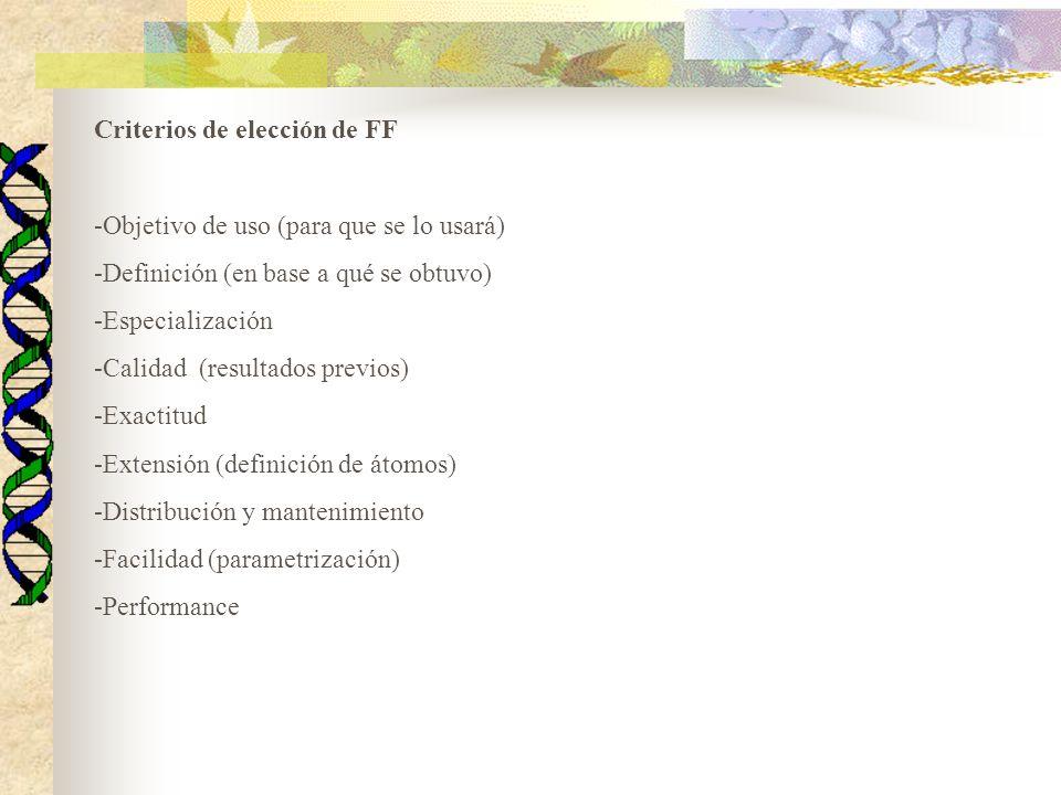 Criterios de elección de FF -Objetivo de uso (para que se lo usará) -Definición (en base a qué se obtuvo) -Especialización -Calidad (resultados previos) -Exactitud -Extensión (definición de átomos) -Distribución y mantenimiento -Facilidad (parametrización) -Performance