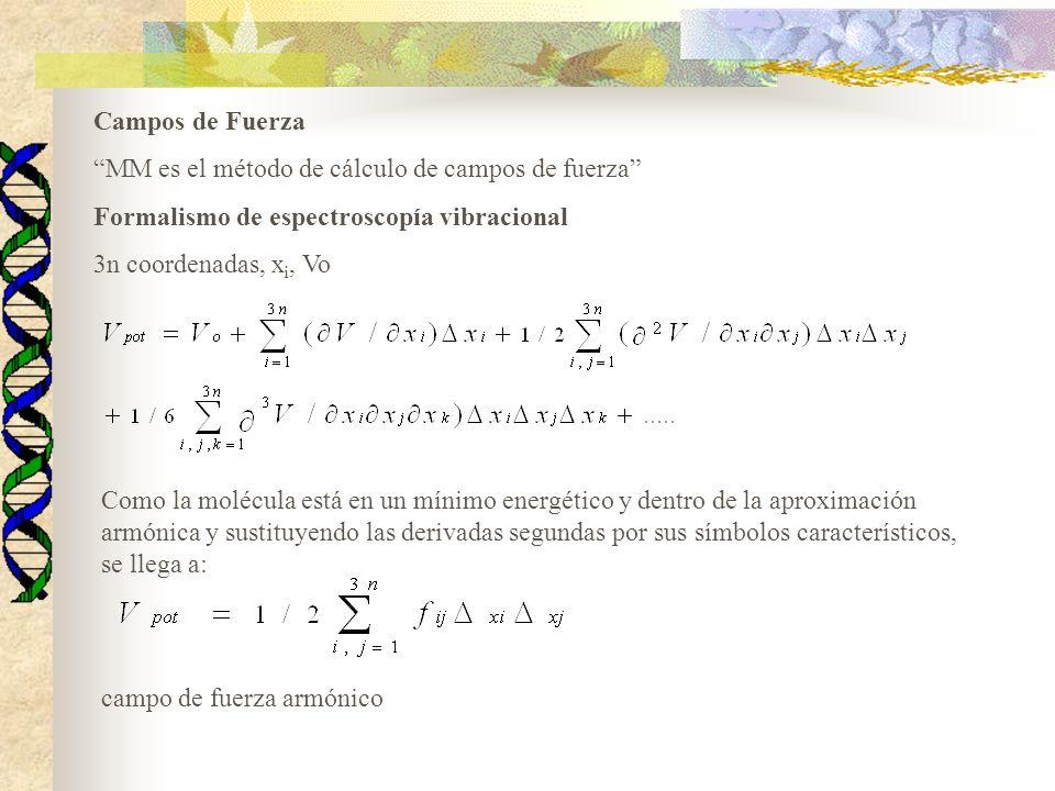 Campos de Fuerza MM es el método de cálculo de campos de fuerza Formalismo de espectroscopía vibracional 3n coordenadas, x i, Vo Como la molécula está en un mínimo energético y dentro de la aproximación armónica y sustituyendo las derivadas segundas por sus símbolos característicos, se llega a: campo de fuerza armónico