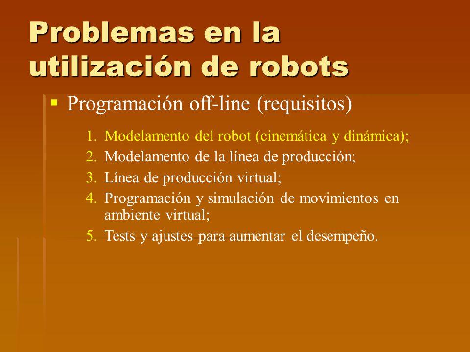 Problemas en la utilización de robots Programación off-line (requisitos) 1.Modelamento del robot (cinemática y dinámica); 2.Modelamento de la línea de producción; 3.Línea de producción virtual; 4.Programación y simulación de movimientos en ambiente virtual; 5.Tests y ajustes para aumentar el desempeño.